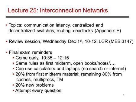 1 Lecture 25: Interconnection Networks Topics: communication latency, centralized and decentralized switches, routing, deadlocks (Appendix E) Review session,