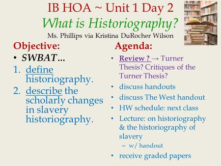 IB HOA ~ Unit 1 Day 2 What is Historiography? Ms. Phillips via Kristina DuRocher Wilson Objective: SWBAT… 1.define historiography. 2.describe the scholarly.