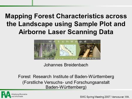 Abteilung Biometrie und Informatik SMC Spring Meeting 2007, Vancouver, WA. Mapping Forest Characteristics across the Landscape using Sample Plot and Airborne.