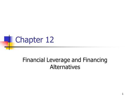 1 Chapter 12 Financial Leverage and Financing Alternatives.