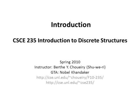 Introduction CSCE 235 Introduction to Discrete Structures Spring 2010 Instructor: Berthe Y. Choueiry (Shu-we-ri) GTA: Nobel Khandaker