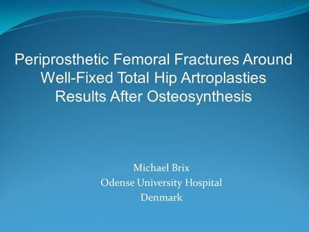 Michael Brix Odense University Hospital Denmark Periprosthetic Femoral Fractures Around Well-Fixed Total Hip Artroplasties Results After Osteosynthesis.