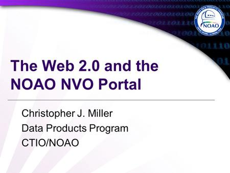 The Web 2.0 and the NOAO NVO Portal Christopher J. Miller Data Products Program CTIO/NOAO.