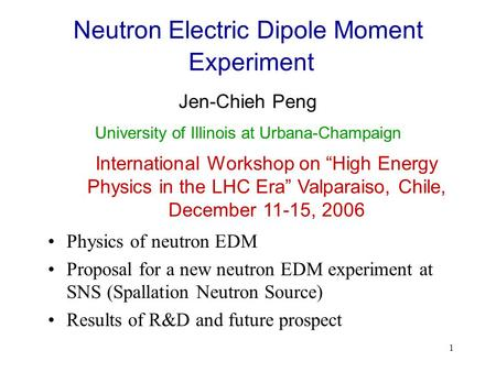 "1 Neutron Electric Dipole Moment Experiment Jen-Chieh Peng International Workshop on ""High Energy Physics in the LHC Era"" Valparaiso, Chile, December 11-15,"