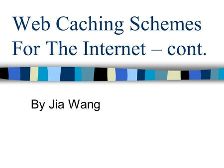 Web Caching Schemes For The Internet – cont. By Jia Wang.
