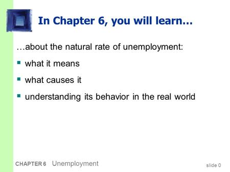 Slide 0 CHAPTER 6 Unemployment In Chapter 6, you will learn… …about the natural rate of unemployment:  what it means  what causes it  understanding.