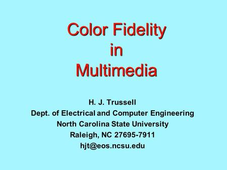 Color Fidelity in Multimedia H. J. Trussell Dept. of Electrical and Computer Engineering North Carolina State University Raleigh, NC 27695-7911