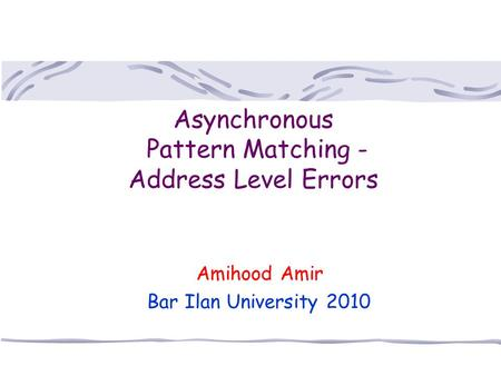 Asynchronous Pattern Matching - Address Level Errors Amihood Amir Bar Ilan University 2010.
