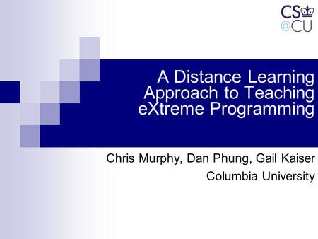 A Distance Learning Approach to Teaching eXtreme Programming Chris Murphy, Dan Phung, Gail Kaiser Columbia University.