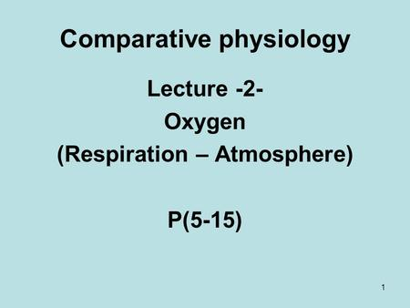 1 Comparative physiology Lecture -2- Oxygen (Respiration – Atmosphere) P(5-15)