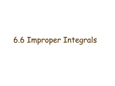 6.6 Improper Integrals. Definition of an Improper Integral of Type 1 a)If exists for every number t ≥ a, then provided this limit exists (as a finite.