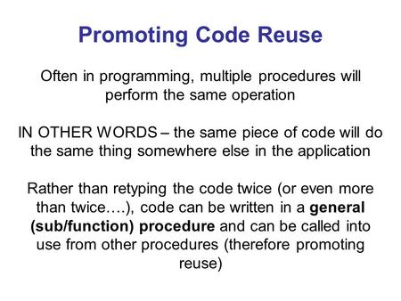 Promoting Code Reuse Often in programming, multiple procedures will perform the same operation IN OTHER WORDS – the same piece of code will do the same.