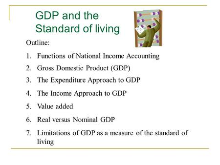 GDP and the Standard of living Outline: 1.Functions of National Income Accounting 2.Gross Domestic Product (GDP) 3.The Expenditure Approach to GDP 4.The.