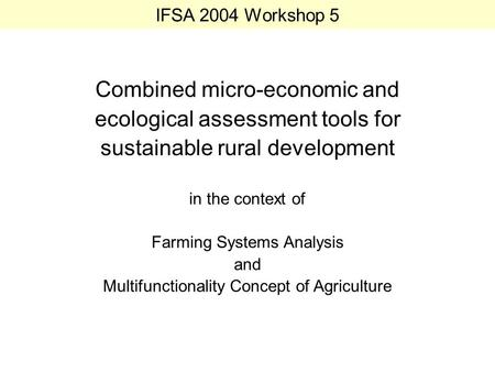 IFSA 2004 Workshop 5 Combined micro-economic and ecological assessment tools for sustainable rural development in the context of Farming Systems Analysis.