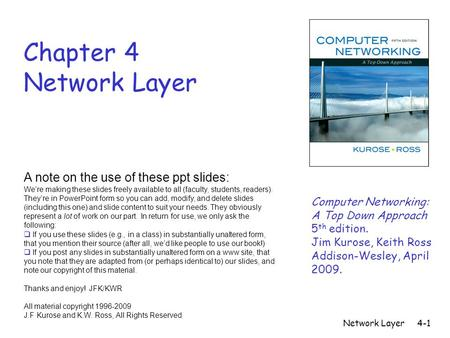 Network Layer4-1 Chapter 4 Network Layer A note on the use of these ppt slides: We're making these slides freely available to all (faculty, students, readers).