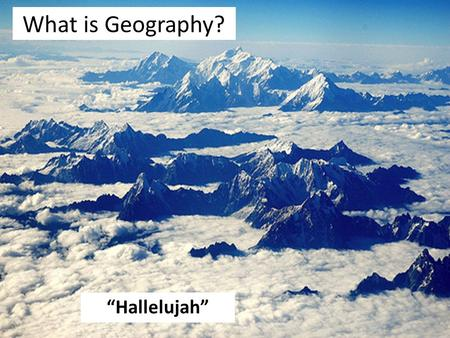 "What is Geography? ""Hallelujah"". Who am I? Mr. Still Teacher of Geography and CPSHE."