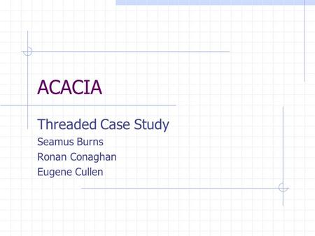 ACACIA Threaded Case Study Seamus Burns Ronan Conaghan Eugene Cullen.