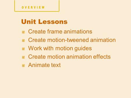 Create frame animations Create motion-tweened animation Work with motion guides Create motion animation effects Animate text Unit Lessons.