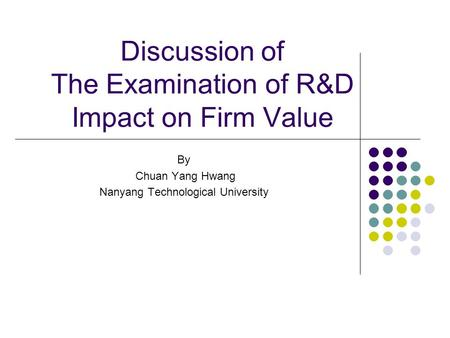 Discussion of The Examination of R&D Impact on Firm Value By Chuan Yang Hwang Nanyang Technological University.