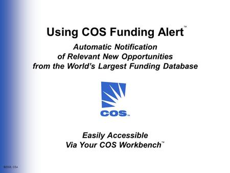 ©2006, CSA Using COS Funding Alert Automatic Notification of Relevant New Opportunities from the World's Largest Funding Database ™ Easily Accessible Via.