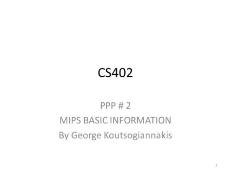 CS402 PPP # 2 MIPS BASIC INFORMATION By George Koutsogiannakis 1.