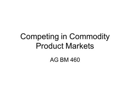 Competing in Commodity Product Markets AG BM 460.