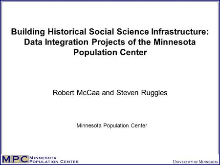 Building Historical Social Science Infrastructure: Data Integration Projects of the Minnesota Population Center Robert McCaa and Steven Ruggles Minnesota.
