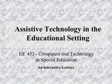Assistive Technology in the Educational Setting Ed. 453 - Computers and Technology in Special Education An Interactive Lecture.