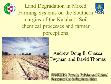 Land Degradation in Mixed Farming Systems on the Southern margins of the Kalahari: Soil chemical processes and farmer perceptions Andrew Dougill, Chasca.