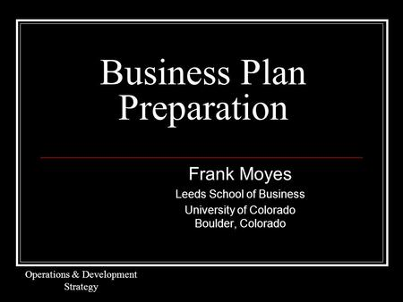 Business Plan Preparation Frank Moyes Leeds School of Business University of Colorado Boulder, Colorado Operations & Development Strategy.