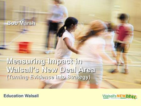 Measuring Impact in Walsall's New Deal Area (Turning Evidence into Strategy) Bob Marsh.