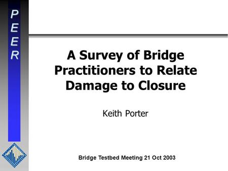PEER A Survey of Bridge Practitioners to Relate Damage to Closure Keith Porter Bridge Testbed Meeting 21 Oct 2003.