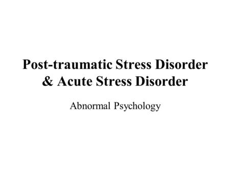 Post-traumatic Stress Disorder & Acute Stress Disorder Abnormal Psychology.
