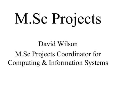 M.Sc Projects David Wilson M.Sc Projects Coordinator for Computing & Information Systems.