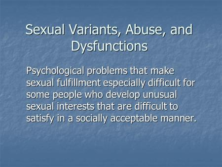 Sexual Variants, Abuse, and Dysfunctions Psychological problems that make sexual fulfillment especially difficult for some people who develop unusual sexual.