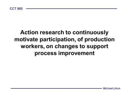CCT 693 Michael Lihon Action research to continuously motivate participation, of production workers, on changes to support process improvement.
