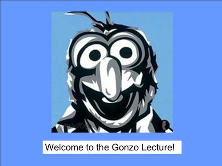 "Welcome to the Gonzo Lecture!. What is ""Gonzo""? Welcome to the Gonzo Lecture !"