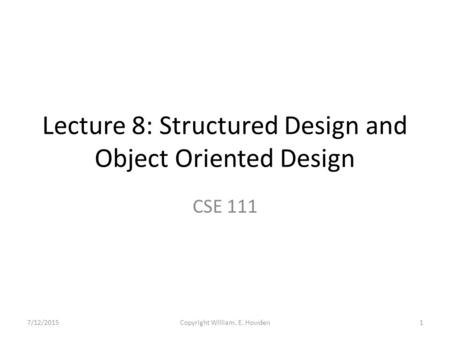 Lecture 8: Structured Design and Object Oriented Design CSE 111 7/12/20151Copyright William. E. Howden.