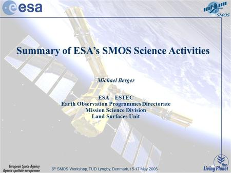 6th SMOS Workshop, DTU Lyngby, Denmark, 15-17 May 2006 Summary of ESA's SMOS Science Activities Michael Berger ESA – ESTEC Earth Observation Programmes.