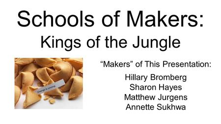 "Schools of Makers: Kings of the Jungle ""Makers"" of This Presentation: Hillary Bromberg Sharon Hayes Matthew Jurgens Annette Sukhwa."