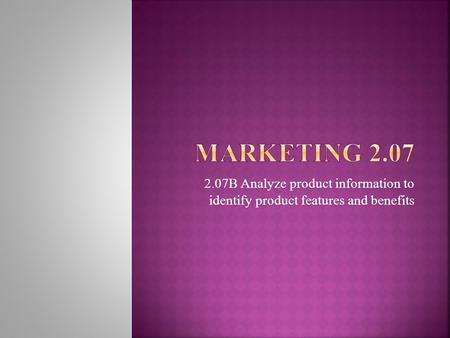 Marketing 2.07 2.07B Analyze product information to identify product features and benefits.