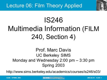 2003.02.10 - SLIDE 1IS246 - SPRING 2003 Lecture 06: Film Theory Applied IS246 Multimedia Information (FILM 240, Section 4) Prof. Marc Davis UC Berkeley.