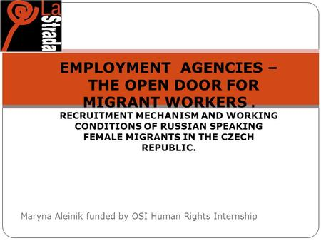 Maryna Aleinik funded by OSI Human Rights Internship EMPLOYMENT AGENCIES – THE OPEN DOOR FOR MIGRANT WORKERS. RECRUITMENT MECHANISM AND WORKING CONDITIONS.
