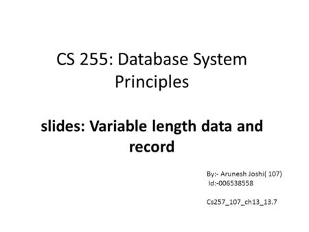 CS 255: Database System Principles slides: Variable length data and record By:- Arunesh Joshi( 107) Id:-006538558 Cs257_107_ch13_13.7.