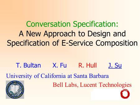 Conversation Specification: A New Approach to Design and Specification of E-Service Composition T. Bultan X. Fu R. Hull J. Su University of California.