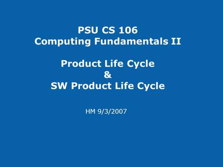 PSU CS 106 Computing Fundamentals II Product Life Cycle & SW Product Life Cycle HM 9/3/2007.