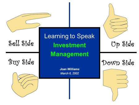 Sell Side Buy Side Up Side Down Side Learning to Speak Investment Management Joan Williams March 6, 2002.