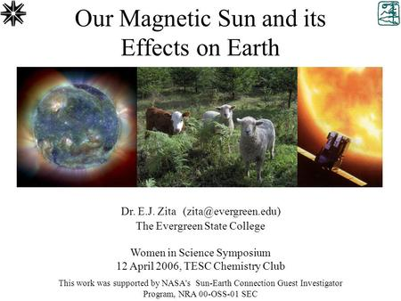 Our Magnetic Sun and its Effects on Earth Dr. E.J. Zita The Evergreen State College Women in Science Symposium 12 April 2006, TESC.