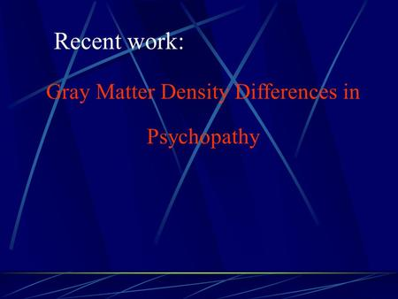 Recent work: Gray Matter Density Differences in Psychopathy.