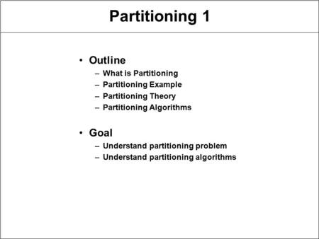 Partitioning 1 Outline –What is Partitioning –Partitioning Example –Partitioning Theory –Partitioning Algorithms Goal –Understand partitioning problem.